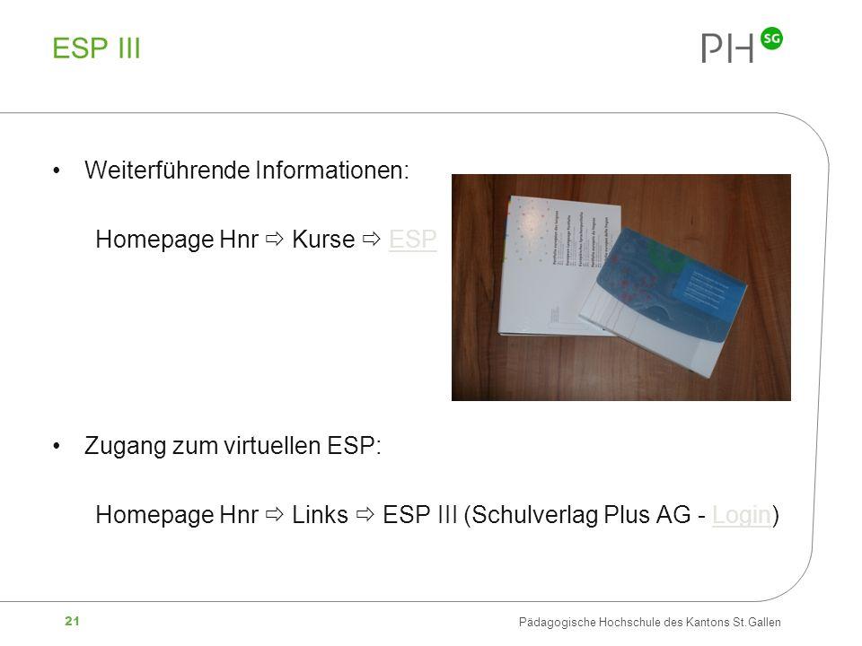 21 Pädagogische Hochschule des Kantons St.Gallen ESP III Weiterführende Informationen: Homepage Hnr Kurse ESPESP Zugang zum virtuellen ESP: Homepage Hnr Links ESP III (Schulverlag Plus AG - Login)Login