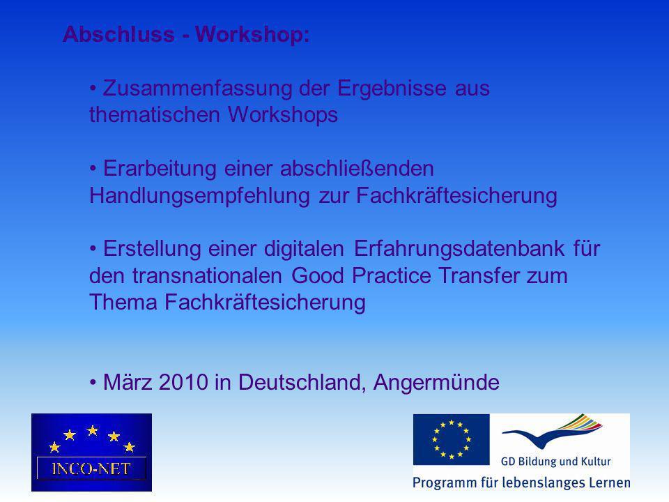 Abschluss - Workshop: Zusammenfassung der Ergebnisse aus thematischen Workshops Erarbeitung einer abschließenden Handlungsempfehlung zur Fachkräftesicherung Erstellung einer digitalen Erfahrungsdatenbank für den transnationalen Good Practice Transfer zum Thema Fachkräftesicherung März 2010 in Deutschland, Angermünde
