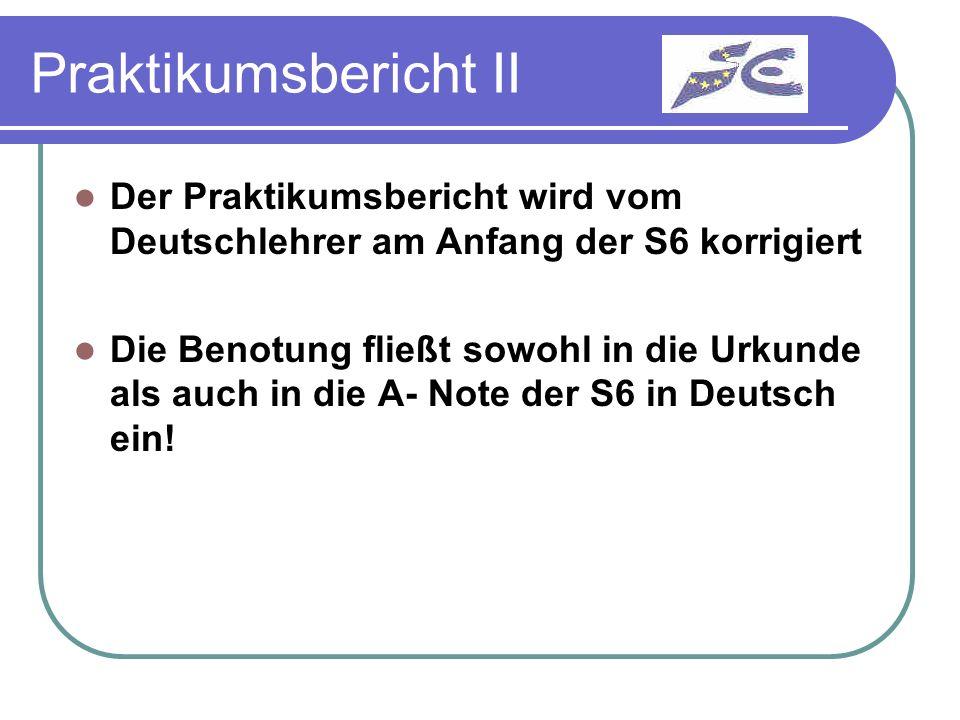 Praktikumsbericht II Der Praktikumsbericht wird vom Deutschlehrer am Anfang der S6 korrigiert Die Benotung fließt sowohl in die Urkunde als auch in di