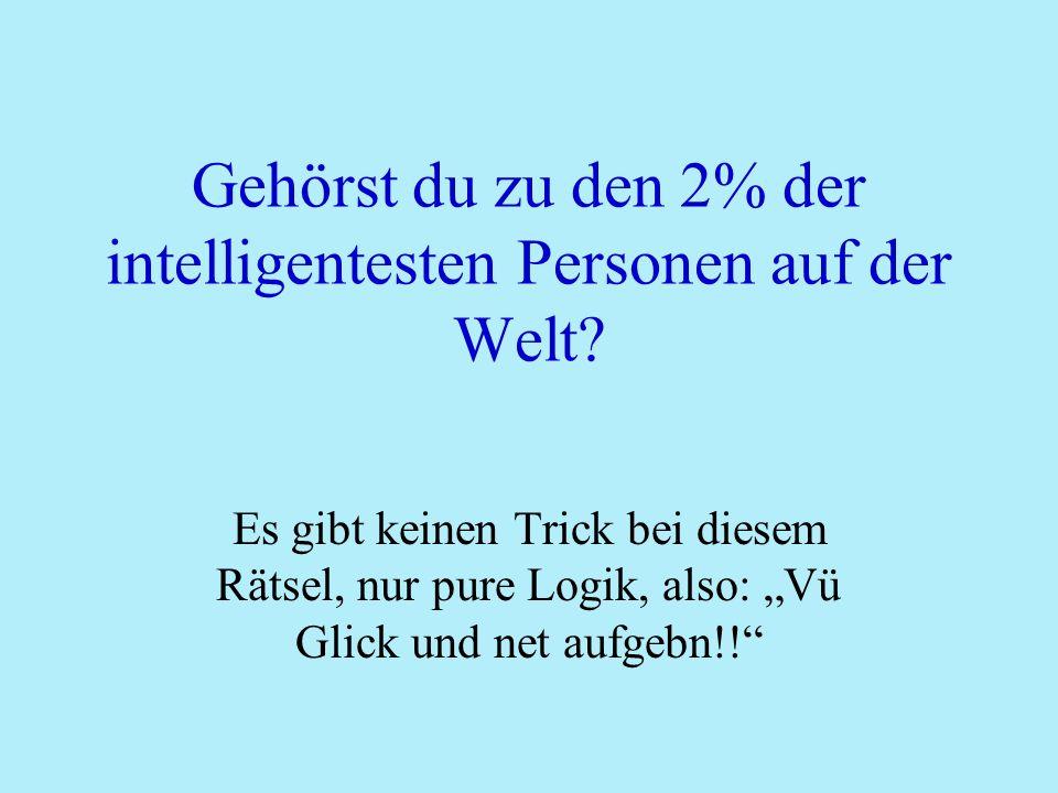 Gehörst du zu den 2% der intelligentesten Personen auf der Welt? Es gibt keinen Trick bei diesem Rätsel, nur pure Logik, also: Vü Glick und net aufgeb