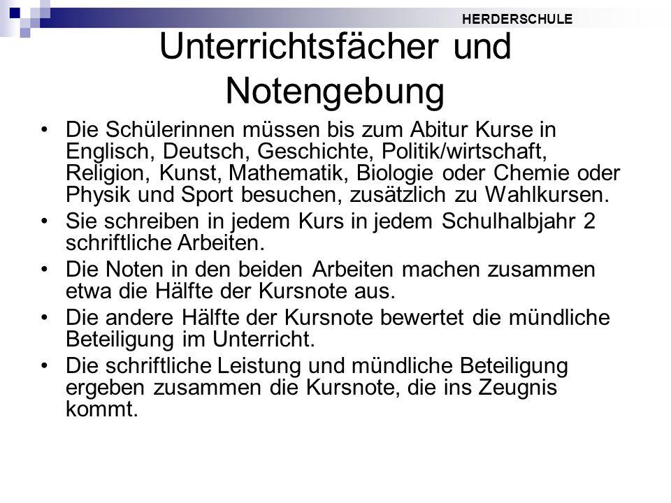 HERDERSCHULE Unterrichtsfächer und Notengebung Die Schülerinnen müssen bis zum Abitur Kurse in Englisch, Deutsch, Geschichte, Politik/wirtschaft, Reli