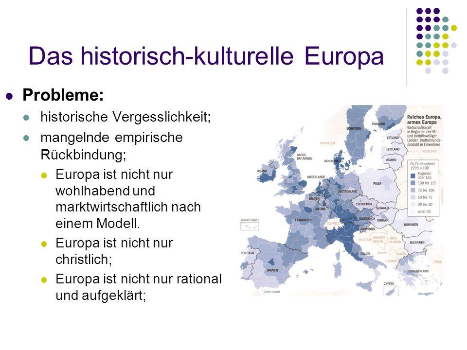 Das historisch-kulturelle Europa Probleme: historische Vergesslichkeit; mangelnde empirische Rückbindung; Europa ist nicht nur wohlhabend und marktwirtschaftlich nach einem Modell.