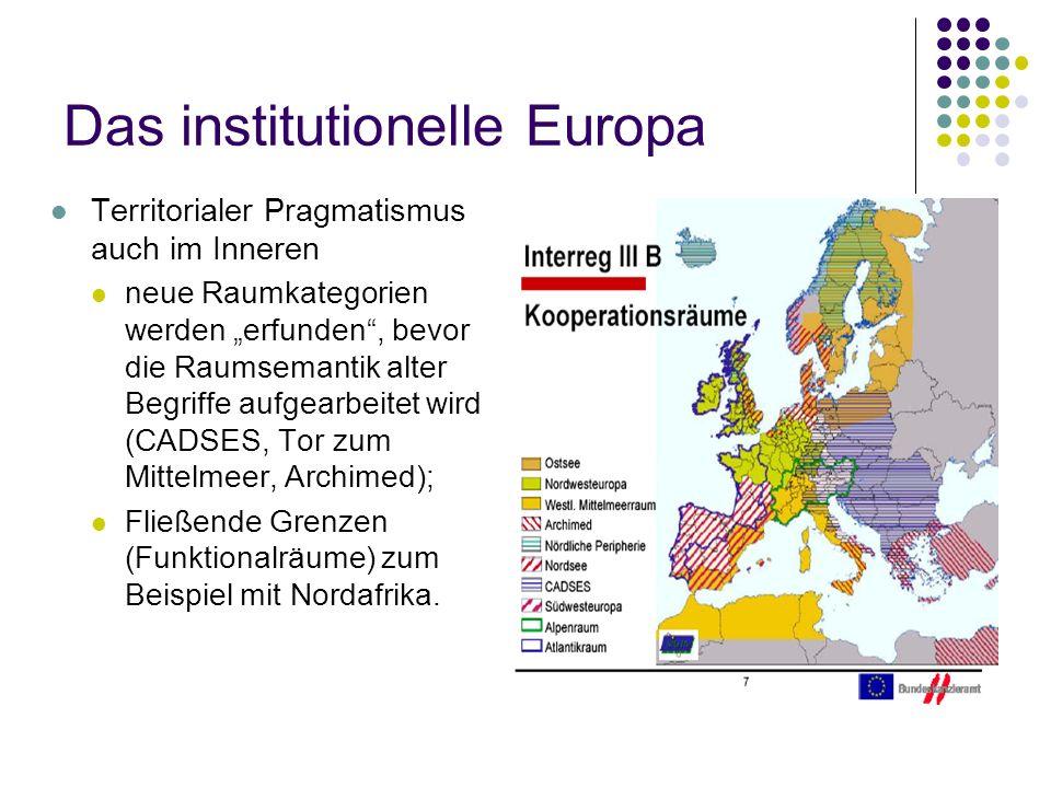 Das institutionelle Europa Territorialer Pragmatismus auch im Inneren neue Raumkategorien werden erfunden, bevor die Raumsemantik alter Begriffe aufgearbeitet wird (CADSES, Tor zum Mittelmeer, Archimed); Fließende Grenzen (Funktionalräume) zum Beispiel mit Nordafrika.