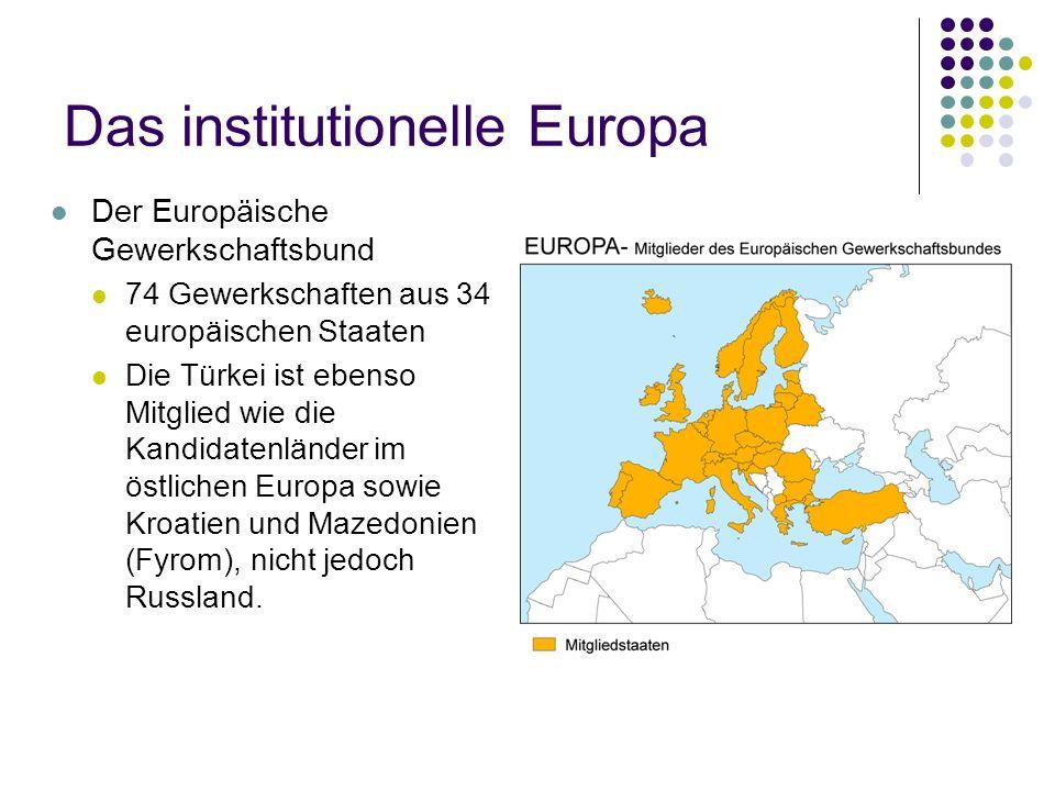 Das institutionelle Europa Der Europäische Gewerkschaftsbund 74 Gewerkschaften aus 34 europäischen Staaten Die Türkei ist ebenso Mitglied wie die Kandidatenländer im östlichen Europa sowie Kroatien und Mazedonien (Fyrom), nicht jedoch Russland.