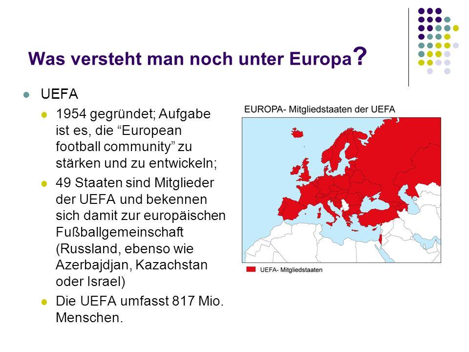 Was versteht man noch unter Europa ? UEFA 1954 gegründet; Aufgabe ist es, die European football community zu stärken und zu entwickeln; 49 Staaten sin