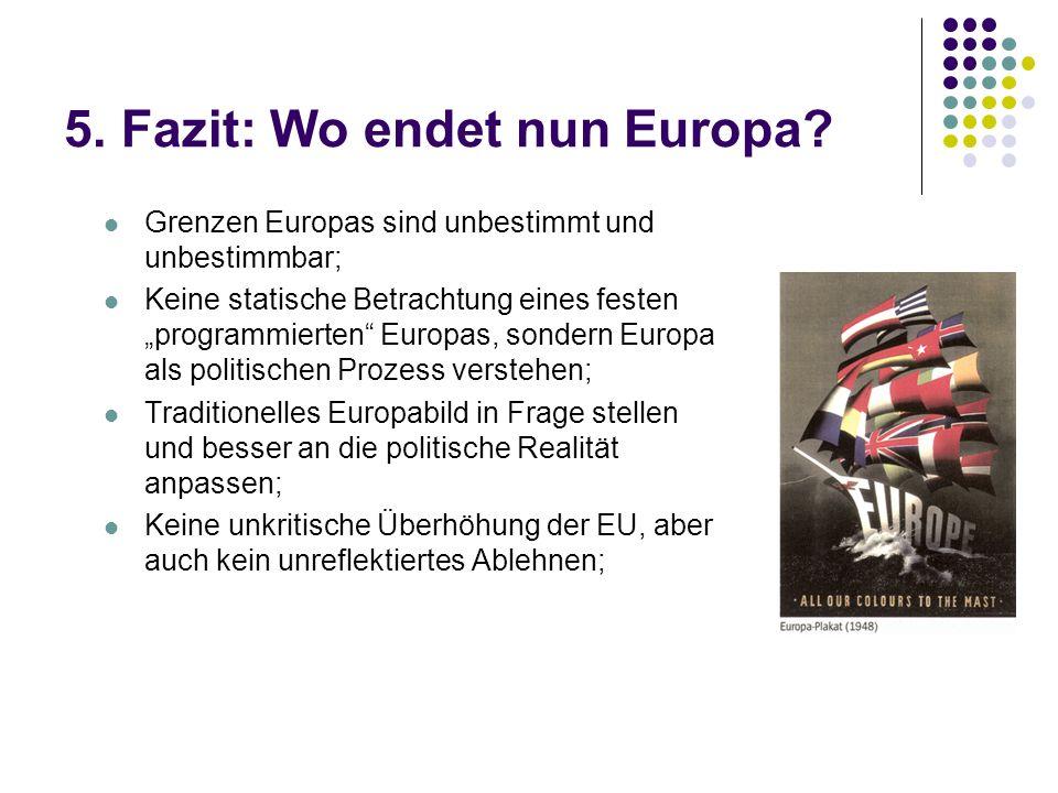 5. Fazit: Wo endet nun Europa? Grenzen Europas sind unbestimmt und unbestimmbar; Keine statische Betrachtung eines festen programmierten Europas, sond