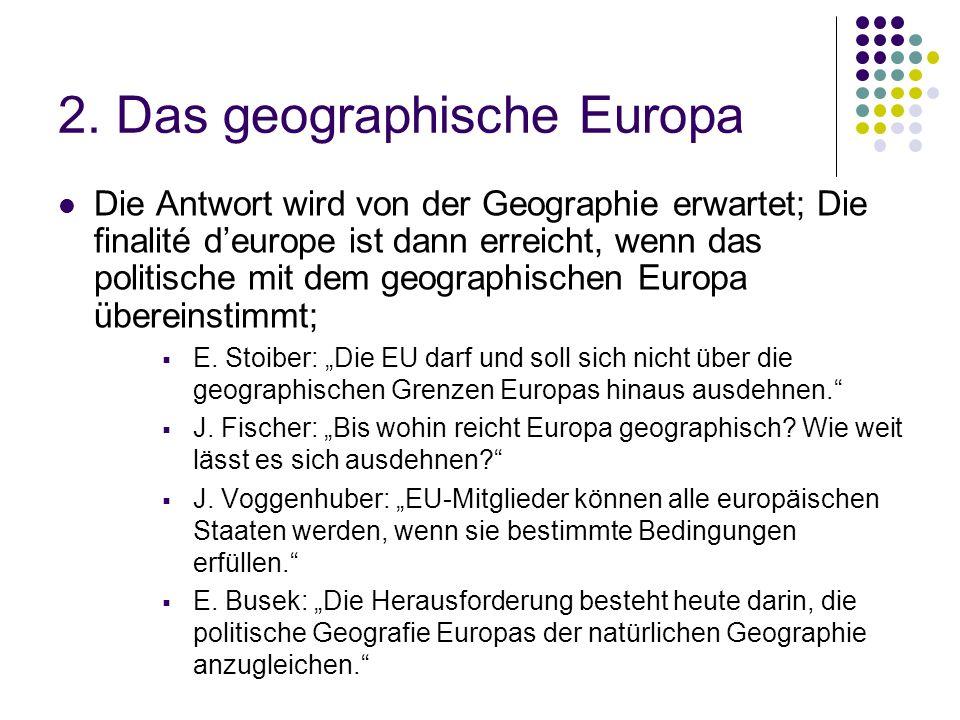 2. Das geographische Europa Die Antwort wird von der Geographie erwartet; Die finalité deurope ist dann erreicht, wenn das politische mit dem geograph