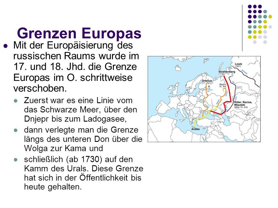 Grenzen Europas Mit der Europäisierung des russischen Raums wurde im 17. und 18. Jhd. die Grenze Europas im O. schrittweise verschoben. Zuerst war es