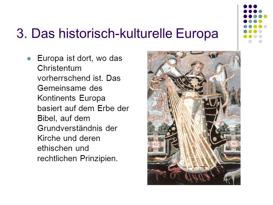 3. Das historisch-kulturelle Europa Europa ist dort, wo das Christentum vorherrschend ist. Das Gemeinsame des Kontinents Europa basiert auf dem Erbe d