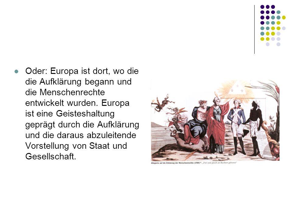 Oder: Europa ist dort, wo die die Aufklärung begann und die Menschenrechte entwickelt wurden. Europa ist eine Geisteshaltung geprägt durch die Aufklär