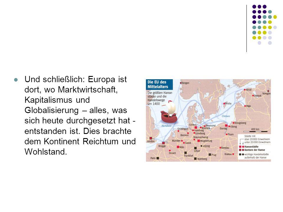 Und schließlich: Europa ist dort, wo Marktwirtschaft, Kapitalismus und Globalisierung – alles, was sich heute durchgesetzt hat - entstanden ist. Dies