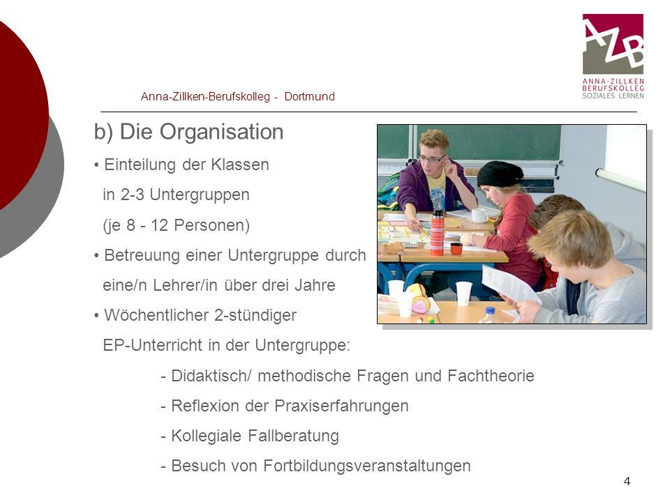 4 Anna-Zillken-Berufskolleg - Dortmund b) Die Organisation Einteilung der Klassen in 2-3 Untergruppen (je 8 - 12 Personen) Betreuung einer Untergruppe