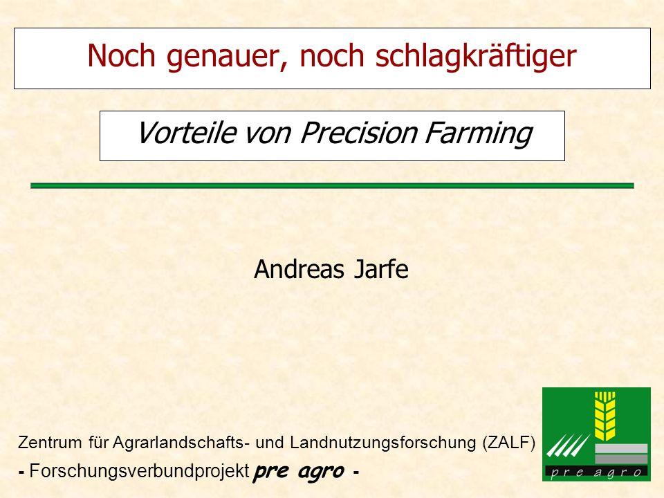 Noch genauer, noch schlagkräftiger Vorteile von Precision Farming Andreas Jarfe Zentrum für Agrarlandschafts- und Landnutzungsforschung (ZALF) - Forsc