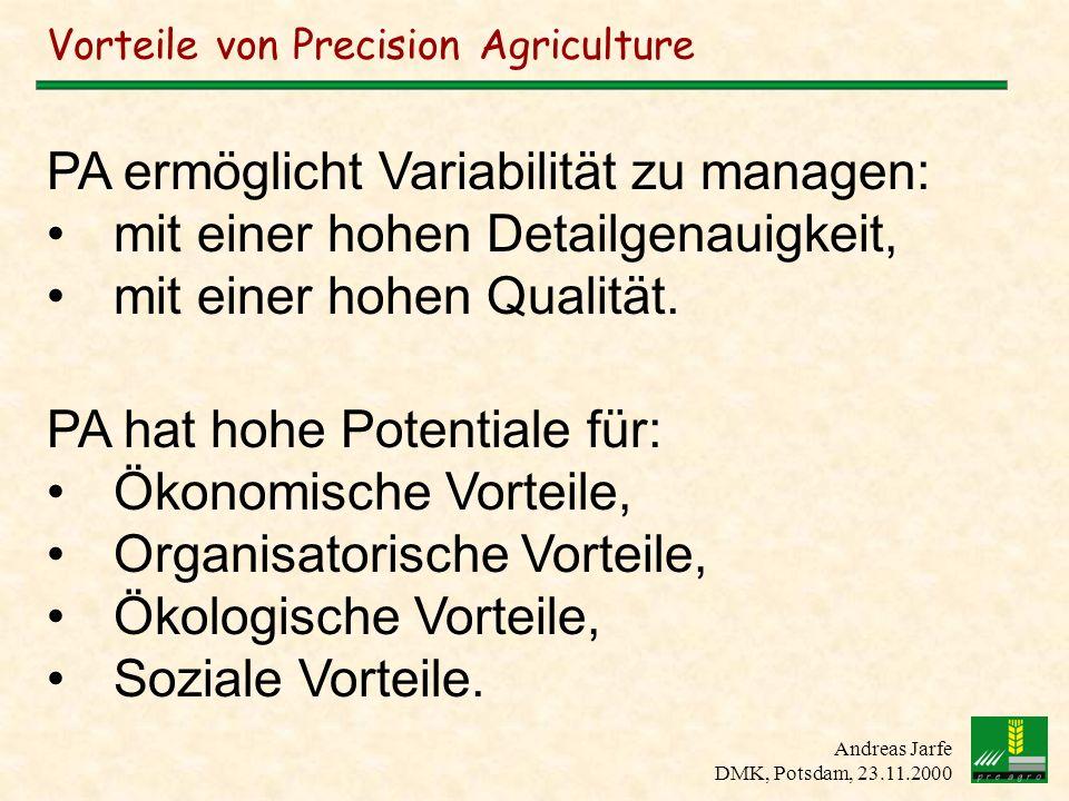 Andreas Jarfe DMK, Potsdam, 23.11.2000 Vorteile von Precision Agriculture PA ermöglicht Variabilität zu managen: mit einer hohen Detailgenauigkeit, mi