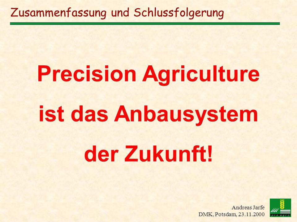 Andreas Jarfe DMK, Potsdam, 23.11.2000 Zusammenfassung und Schlussfolgerung Precision Agriculture ist das Anbausystem der Zukunft!