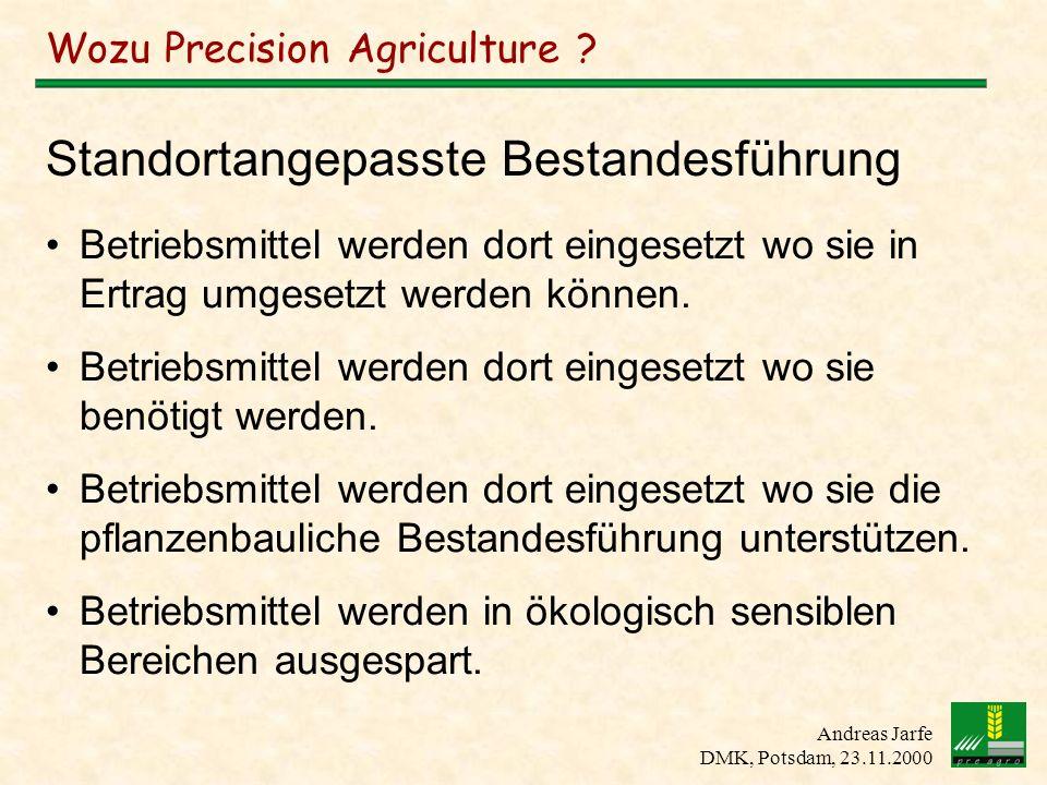 Andreas Jarfe DMK, Potsdam, 23.11.2000 Wozu Precision Agriculture ? Betriebsmittel werden dort eingesetzt wo sie in Ertrag umgesetzt werden können. Be