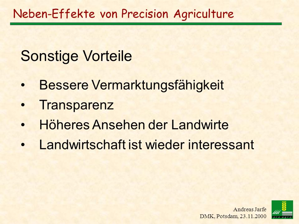 Andreas Jarfe DMK, Potsdam, 23.11.2000 Neben-Effekte von Precision Agriculture Bessere Vermarktungsfähigkeit Transparenz Höheres Ansehen der Landwirte