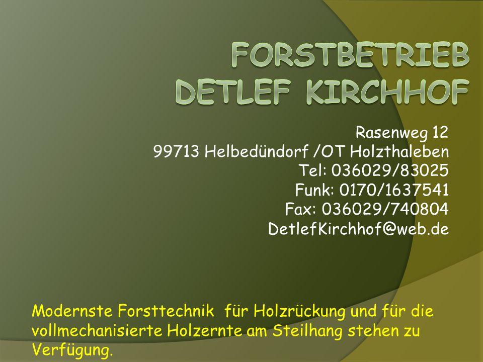 Rasenweg 12 99713 Helbedündorf /OT Holzthaleben Tel: 036029/83025 Funk: 0170/1637541 Fax: 036029/740804 DetlefKirchhof@web.de Modernste Forsttechnik für Holzrückung und für die vollmechanisierte Holzernte am Steilhang stehen zu Verfügung.