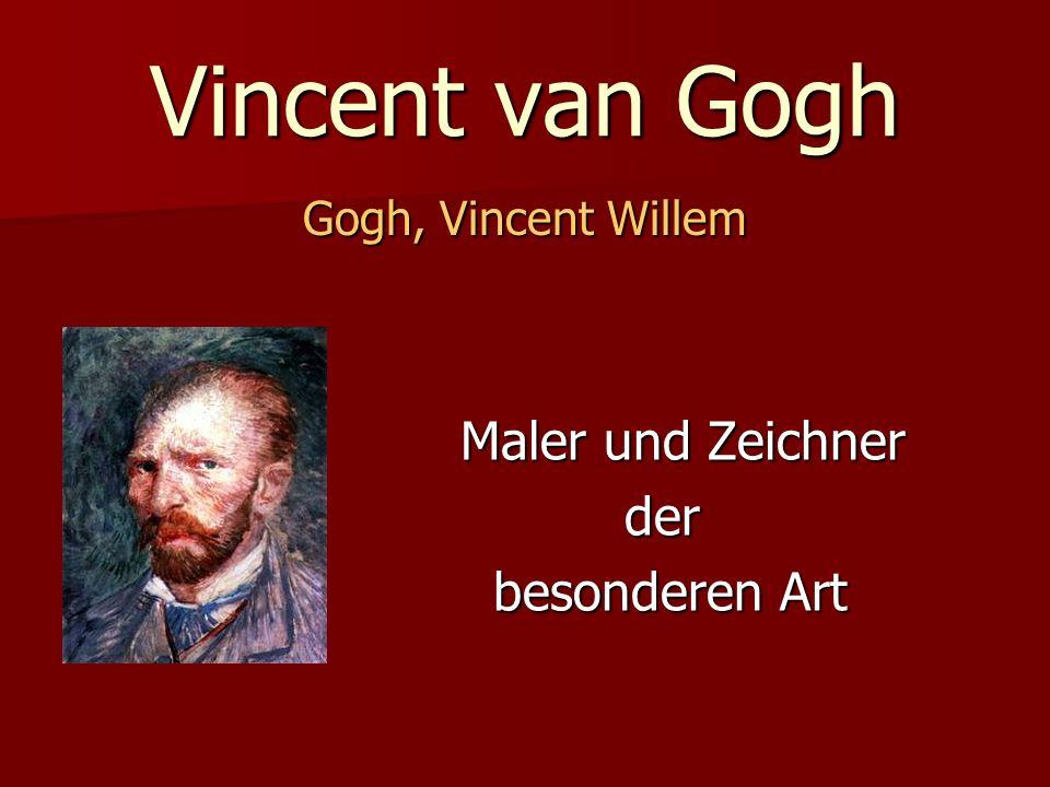 Vincent van Gogh Gogh, Vincent Willem Maler und Zeichner Maler und Zeichner der der besonderen Art besonderen Art