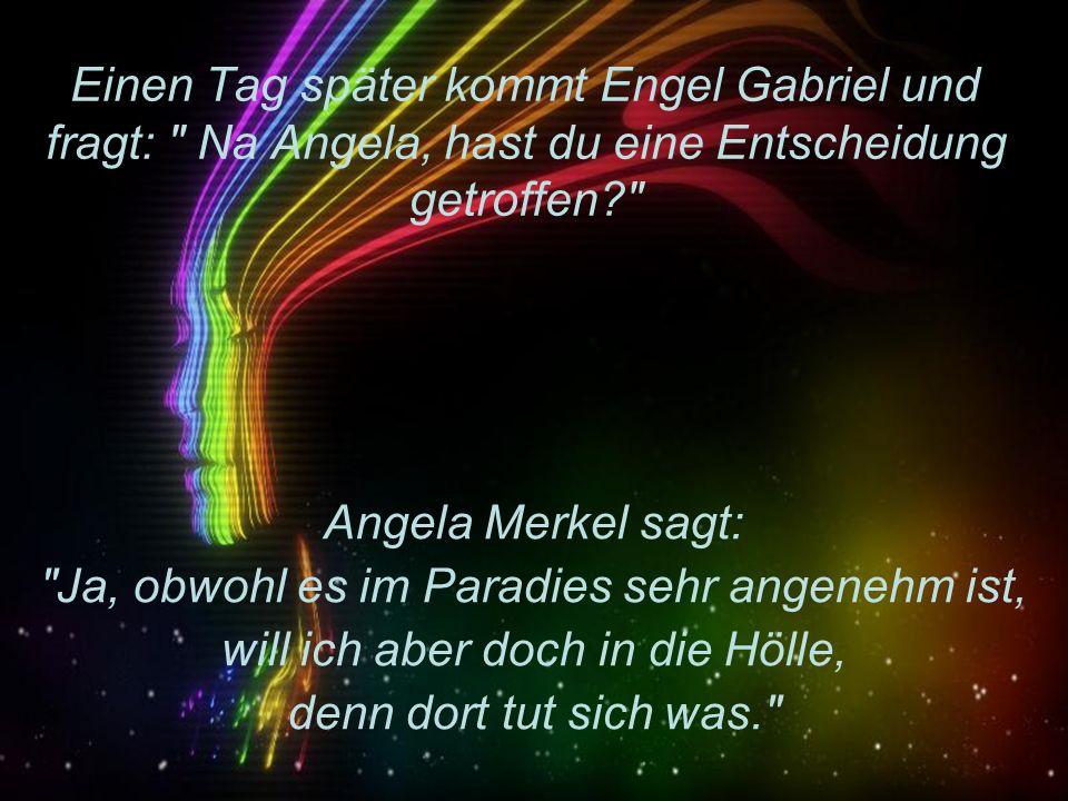 Einen Tag später kommt Engel Gabriel und fragt: Na Angela, hast du eine Entscheidung getroffen? Angela Merkel sagt: Ja, obwohl es im Paradies sehr angenehm ist, will ich aber doch in die Hölle, denn dort tut sich was.