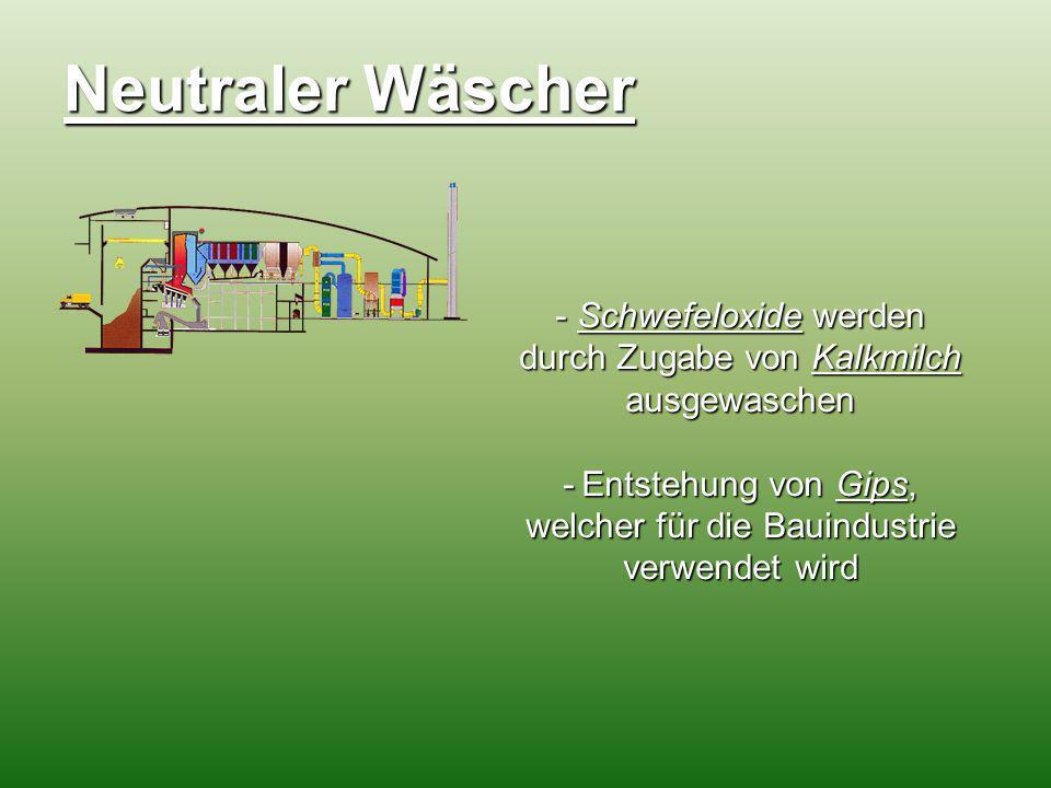 Neutraler Wäscher - Schwefeloxide werden durch Zugabe von Kalkmilch ausgewaschen -Entstehung von Gips, welcher für die Bauindustrie verwendet wird - E