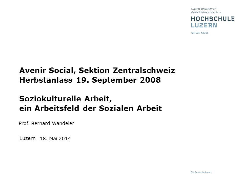 Luzern Prof. Bernard Wandeler 18. Mai 2014 Avenir Social, Sektion Zentralschweiz Herbstanlass 19. September 2008 Soziokulturelle Arbeit, ein Arbeitsfe