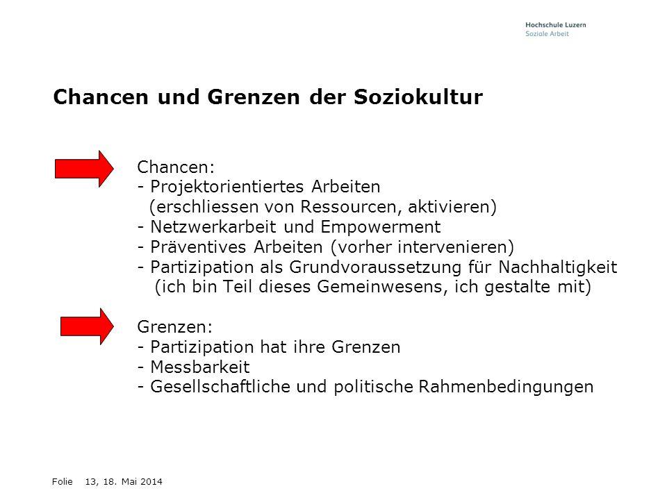 Folie13, 18. Mai 2014 Chancen und Grenzen der Soziokultur Chancen: - Projektorientiertes Arbeiten (erschliessen von Ressourcen, aktivieren) - Netzwerk