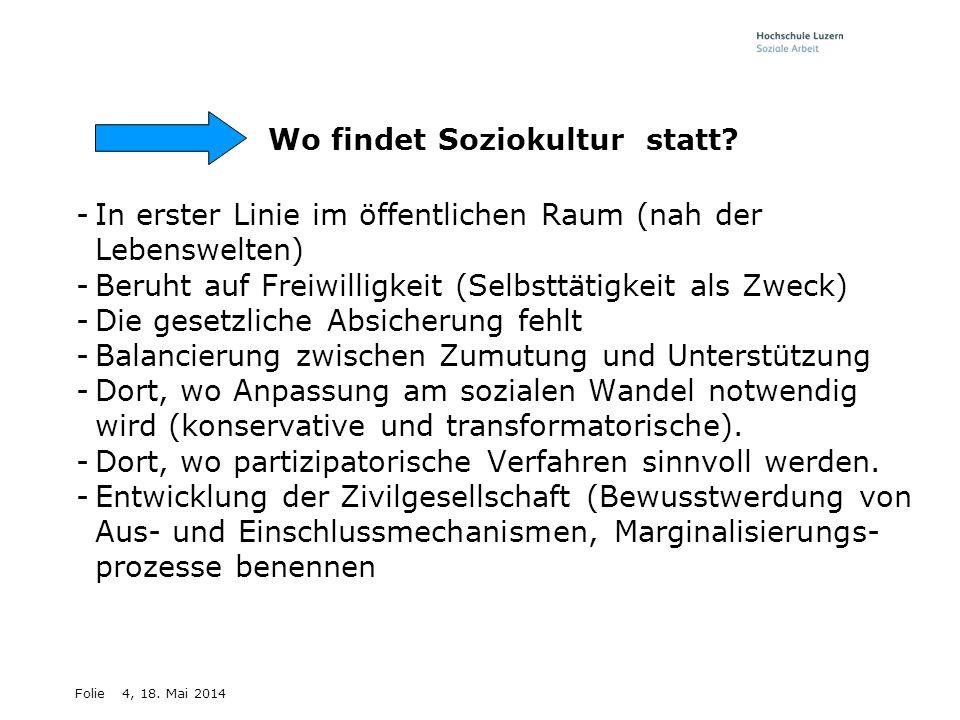 Folie4, 18. Mai 2014 Wo findet Soziokultur statt? -In erster Linie im öffentlichen Raum (nah der Lebenswelten) -Beruht auf Freiwilligkeit (Selbsttätig