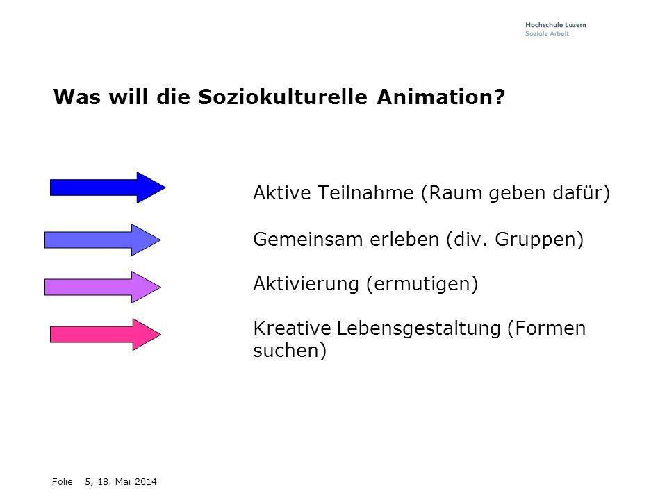 Folie5, 18. Mai 2014 Was will die Soziokulturelle Animation? - Aktive Teilnahme (Raum geben dafür) -Gemeinsam erleben (div. Gruppen) -Aktivierung (erm