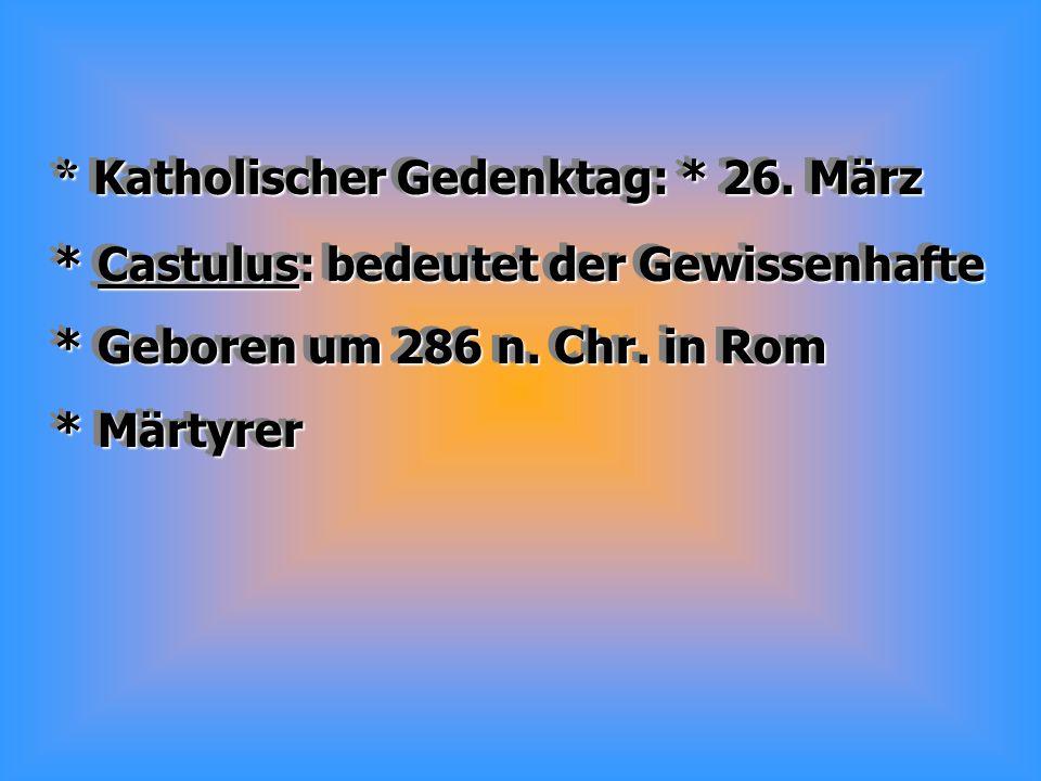 * Katholischer Gedenktag: * 26.März * Castulus: bedeutet der Gewissenhafte * Geboren um 286 n.