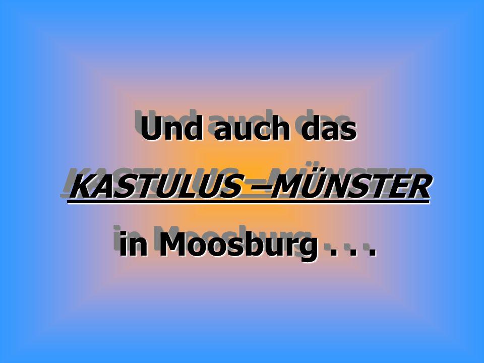 Und auch das KASTULUS –MÜNSTER in Moosburg... Und auch das KASTULUS –MÜNSTER in Moosburg...