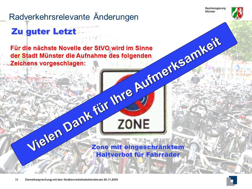 Dienstbesprechung mit den Straßenverkehrsbehörden am 26.11.200939 Zu guter Letzt Für die nächste Novelle der StVO wird im Sinne der Stadt Münster die Aufnahme des folgenden Zeichens vorgeschlagen: Zone mit eingeschränktem Haltverbot für Fahrräder Radverkehrsrelevante Änderungen Vielen Dank für Ihre Aufmerksamkeit