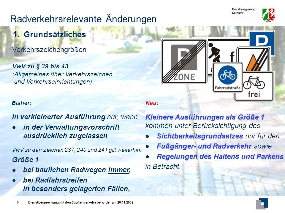 Dienstbesprechung mit den Straßenverkehrsbehörden am 26.11.20096 VwV zu § 39 bis 43 (Allgemeines über Verkehrszeichen und Verkehrseinrichtungen) Verkehrszeichengrößen Kleinere Ausführungen als Größe 1 kommen unter Berücksichtigung des SichtbarkeitsgrundsatzesSichtbarkeitsgrundsatzes nur für den Fußgänger- und RadverkehrFußgänger- und Radverkehr sowie Regelungen des Haltens und ParkensRegelungen des Haltens und Parkens in Betracht.