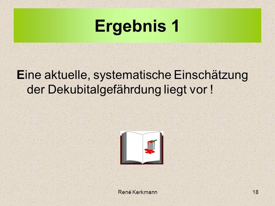 18 Ergebnis 1 Eine aktuelle, systematische Einschätzung der Dekubitalgefährdung liegt vor ! René Kerkmann