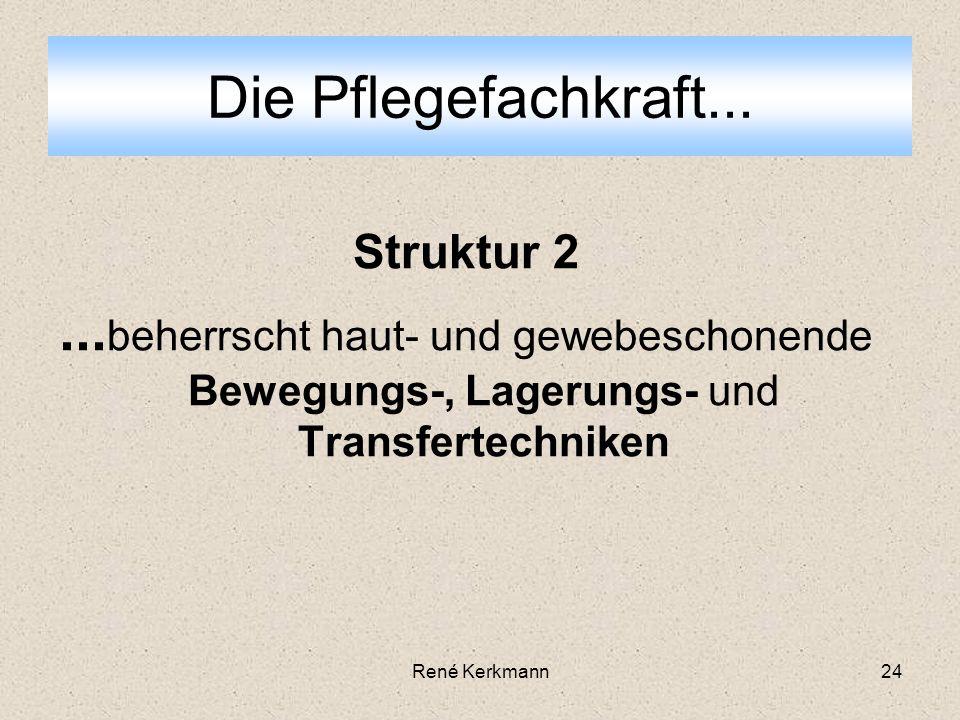 24 Struktur 2... beherrscht haut- und gewebeschonende Bewegungs-, Lagerungs- und Transfertechniken Die Pflegefachkraft... René Kerkmann