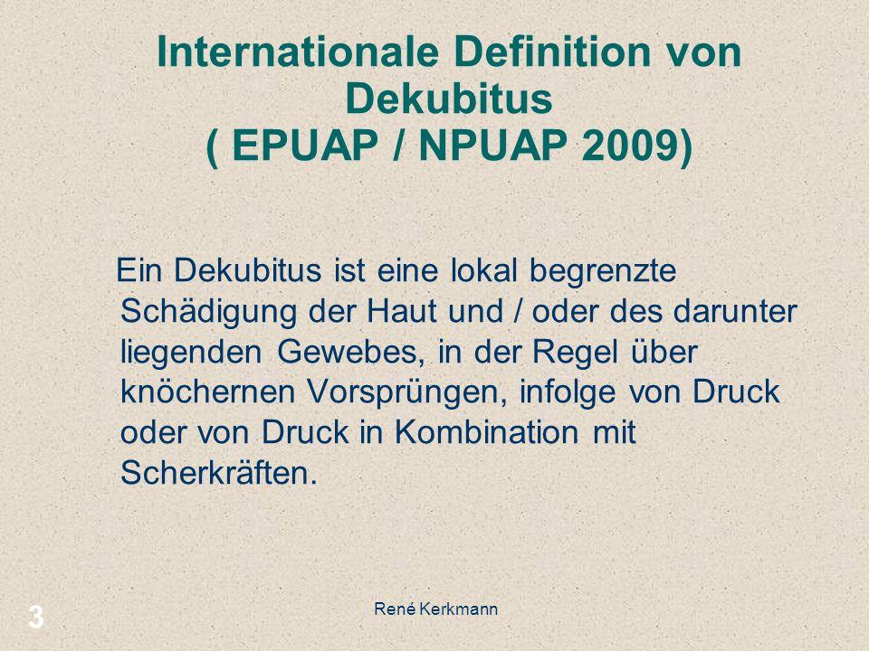 3 Internationale Definition von Dekubitus ( EPUAP / NPUAP 2009) Ein Dekubitus ist eine lokal begrenzte Schädigung der Haut und / oder des darunter liegenden Gewebes, in der Regel über knöchernen Vorsprüngen, infolge von Druck oder von Druck in Kombination mit Scherkräften.