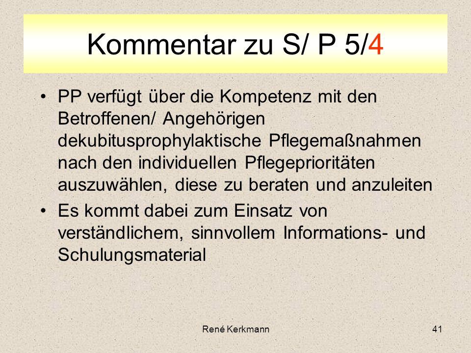 41 Kommentar zu S/ P 5/4 PP verfügt über die Kompetenz mit den Betroffenen/ Angehörigen dekubitusprophylaktische Pflegemaßnahmen nach den individuellen Pflegeprioritäten auszuwählen, diese zu beraten und anzuleiten Es kommt dabei zum Einsatz von verständlichem, sinnvollem Informations- und Schulungsmaterial René Kerkmann