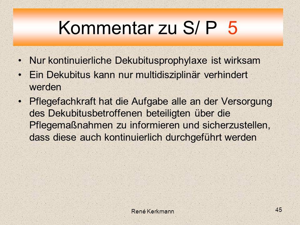 45 Nur kontinuierliche Dekubitusprophylaxe ist wirksam Ein Dekubitus kann nur multidisziplinär verhindert werden Pflegefachkraft hat die Aufgabe alle an der Versorgung des Dekubitusbetroffenen beteiligten über die Pflegemaßnahmen zu informieren und sicherzustellen, dass diese auch kontinuierlich durchgeführt werden Kommentar zu S/ P 5 René Kerkmann