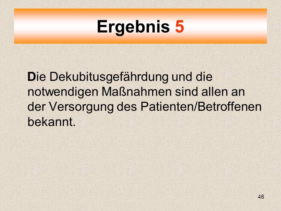 46 Die Dekubitusgefährdung und die notwendigen Maßnahmen sind allen an der Versorgung des Patienten/Betroffenen bekannt. Ergebnis 5