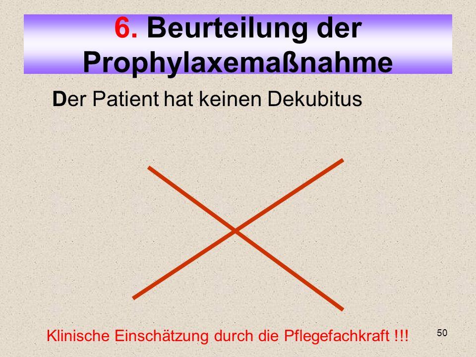 50 Der Patient hat keinen Dekubitus 6. Beurteilung der Prophylaxemaßnahme Klinische Einschätzung durch die Pflegefachkraft !!!