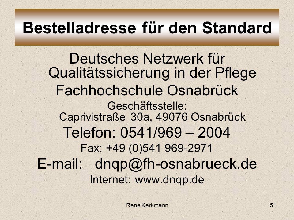 Deutsches Netzwerk für Qualitätssicherung in der Pflege Fachhochschule Osnabrück Geschäftsstelle: Caprivistraße 30a, 49076 Osnabrück Telefon: 0541/969 – 2004 Fax: +49 (0)541 969-2971 E-mail: dnqp@fh-osnabrueck.de Internet: www.dnqp.de Bestelladresse für den Standard René Kerkmann51