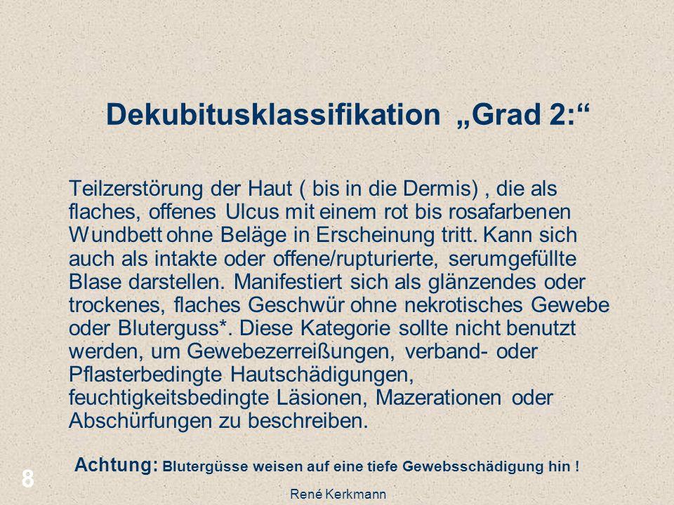 8 Dekubitusklassifikation Grad 2: Teilzerstörung der Haut ( bis in die Dermis), die als flaches, offenes Ulcus mit einem rot bis rosafarbenen Wundbett