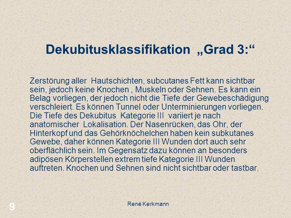 9 Dekubitusklassifikation Grad 3: Zerstörung aller Hautschichten, subcutanes Fett kann sichtbar sein, jedoch keine Knochen, Muskeln oder Sehnen. Es ka