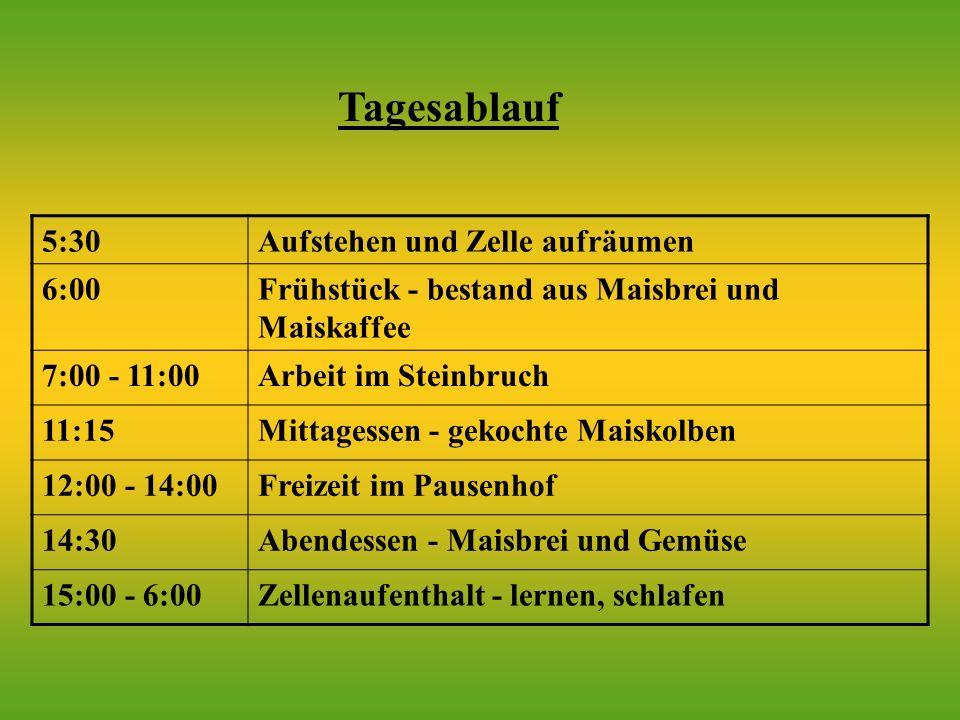 5:30Aufstehen und Zelle aufräumen 6:00Frühstück - bestand aus Maisbrei und Maiskaffee 7:00 - 11:00Arbeit im Steinbruch 11:15Mittagessen - gekochte Maiskolben 12:00 - 14:00Freizeit im Pausenhof 14:30Abendessen - Maisbrei und Gemüse 15:00 - 6:00Zellenaufenthalt - lernen, schlafen Tagesablauf