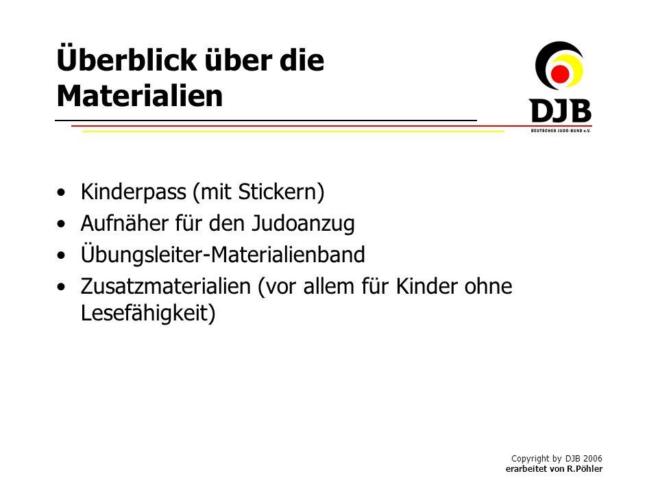 Copyright by DJB 2006 erarbeitet von R.Pöhler Überblick über die Materialien Kinderpass (mit Stickern) Aufnäher für den Judoanzug Übungsleiter-Materialienband Zusatzmaterialien (vor allem für Kinder ohne Lesefähigkeit)
