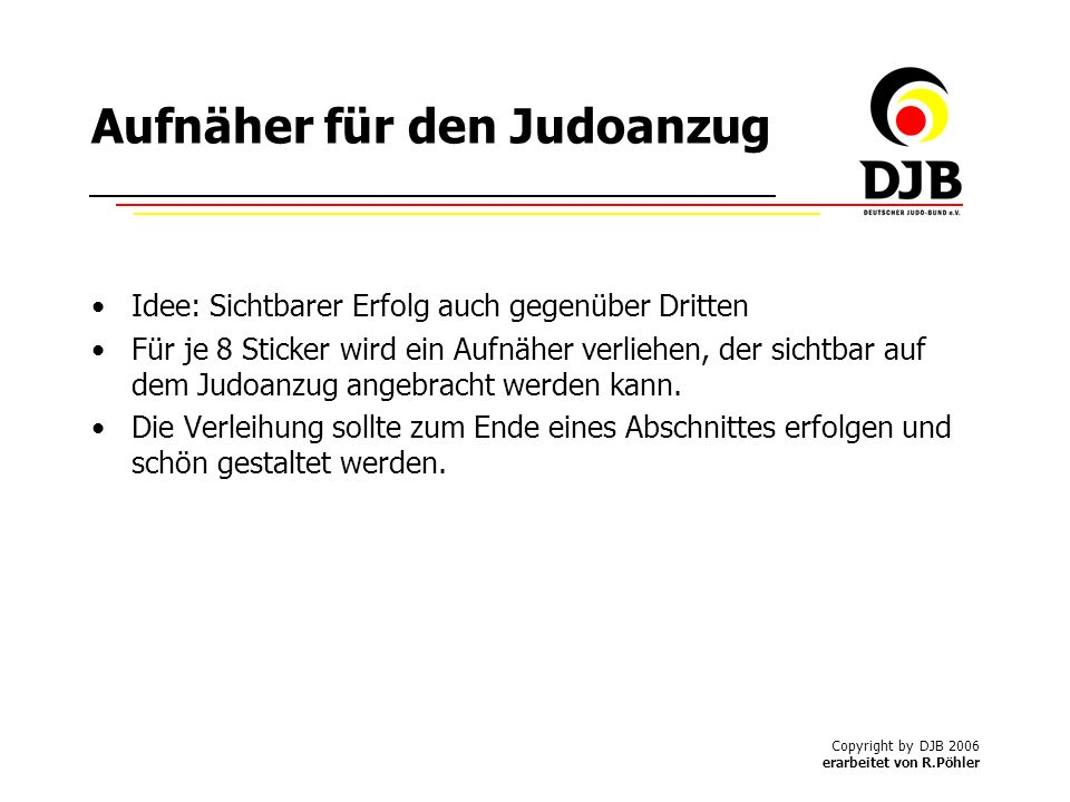 Copyright by DJB 2006 erarbeitet von R.Pöhler Aufnäher für den Judoanzug Idee: Sichtbarer Erfolg auch gegenüber Dritten Für je 8 Sticker wird ein Aufnäher verliehen, der sichtbar auf dem Judoanzug angebracht werden kann.