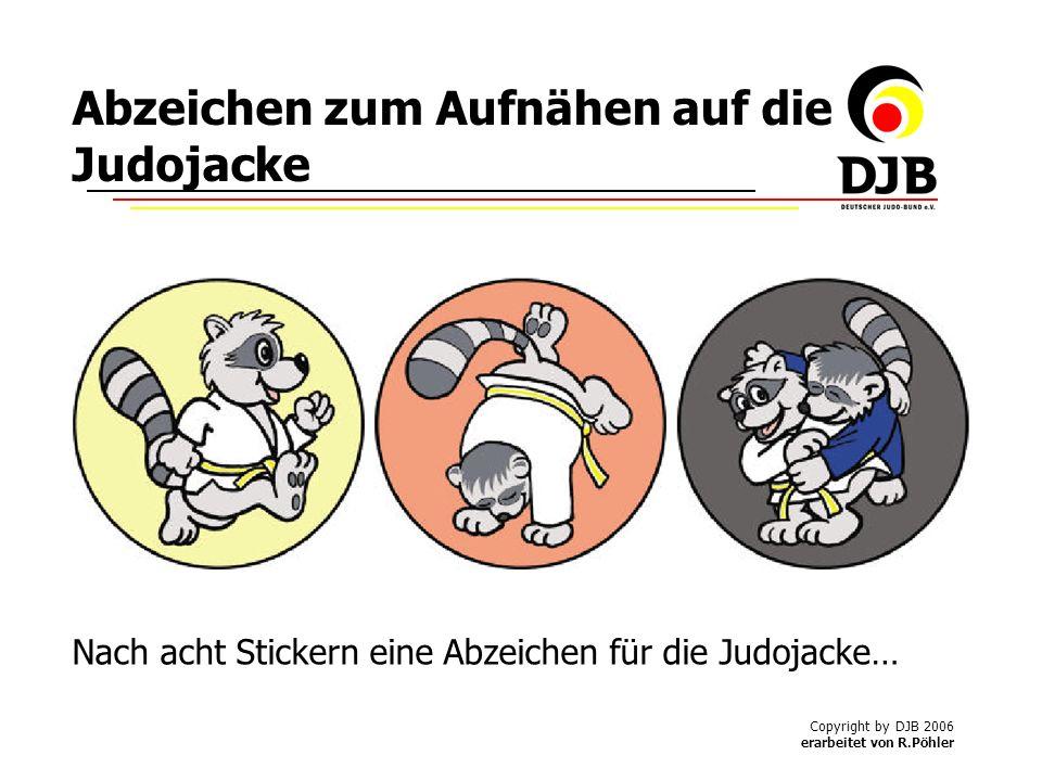 Copyright by DJB 2006 erarbeitet von R.Pöhler Abzeichen zum Aufnähen auf die Judojacke Nach acht Stickern eine Abzeichen für die Judojacke…