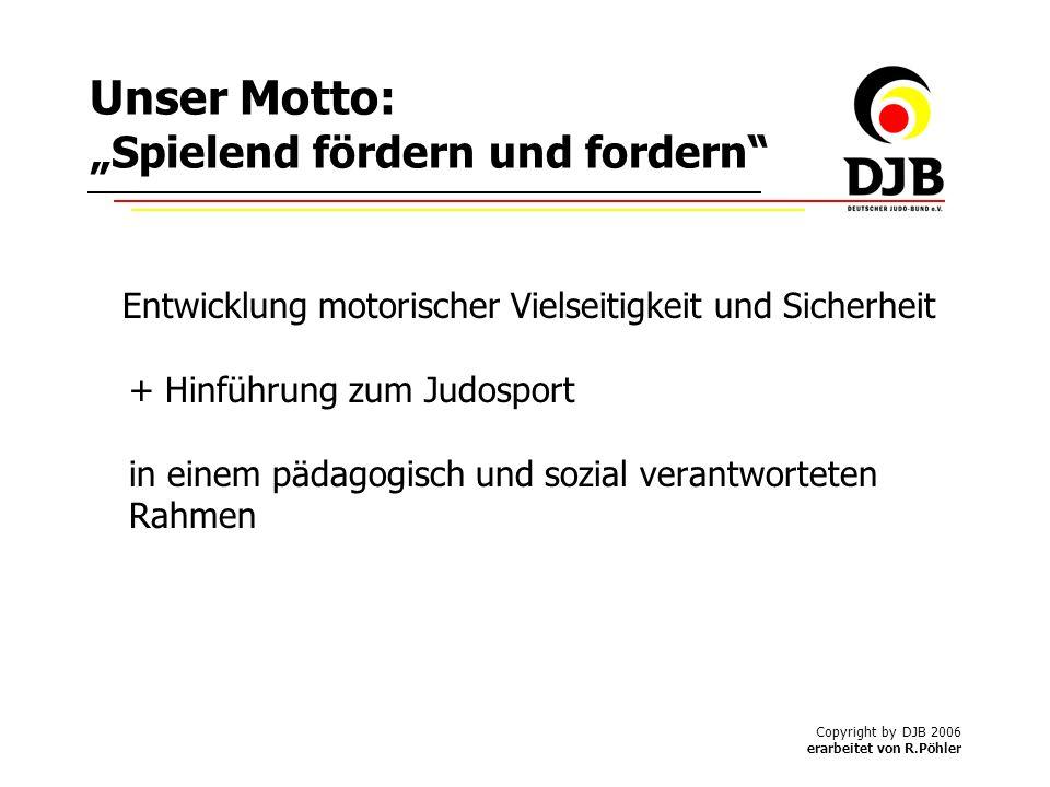 Copyright by DJB 2006 erarbeitet von R.Pöhler Unser Motto: Spielend fördern und fordern Entwicklung motorischer Vielseitigkeit und Sicherheit + Hinführung zum Judosport in einem pädagogisch und sozial verantworteten Rahmen