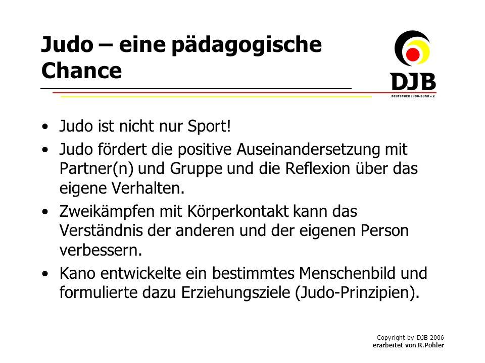 Copyright by DJB 2006 erarbeitet von R.Pöhler Judo – eine pädagogische Chance Judo ist nicht nur Sport.