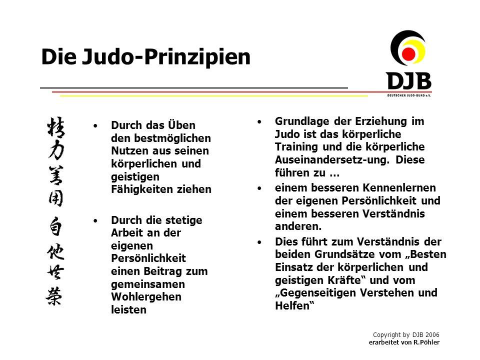 Copyright by DJB 2006 erarbeitet von R.Pöhler Die Judo-Prinzipien Durch das Üben den bestmöglichen Nutzen aus seinen körperlichen und geistigen Fähigkeiten ziehen Durch die stetige Arbeit an der eigenen Persönlichkeit einen Beitrag zum gemeinsamen Wohlergehen leisten Grundlage der Erziehung im Judo ist das körperliche Training und die körperliche Auseinandersetz-ung.
